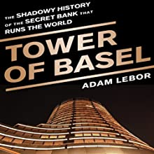 Tower of Basel: The Shadowy History of the Secret Bank that Runs the World (       UNABRIDGED) by Adam LeBor Narrated by John Mawson