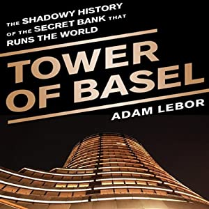 Tower of Basel: The Shadowy History of the Secret Bank that Runs the World | [Adam LeBor]