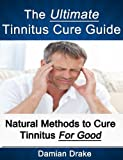 The Ultimate Tinnitus Cure Guide - Natural Methods to Cure Tinnitus For Good