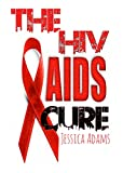 The HIV And AIDS Cure: How To Stop And Avoid The HIV Virus And How To Treat, Cure And Recover From AIDS (Recover From A STI, Sexually Transmitted Disease, Abstinence, Blood Test, Safe Sex)