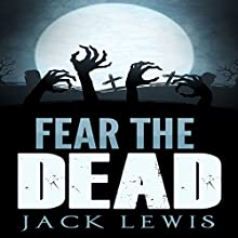 Fear the Dead: A Zombie Apocalypse Series Audiobook by Jack Lewis Narrated by Craig Beck