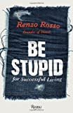 img - for Be Stupid: For Successful Living: 55 Maxims for Success and Creativity by Renzo Rosso (2011) Paperback book / textbook / text book