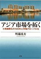 アジア市場を拓く: 小売国際化の100年と市場グローバル化 (関西学院大学研究叢書)