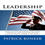 Leadership: How to Stop Following and Start Leading So You Can Live the Life You Love and Spend Your Time Helping People Change the World | Patrick Bunker