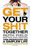 Get Your Sh!t Together: Your Prescription for a Simpler Life (Grit Doctor)