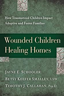 Wounded Children, Healing Homes, How Traumatized Children Impact Adoptive and Foster Families