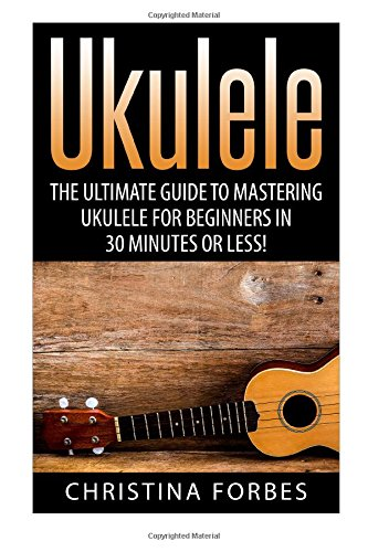 Ukulele: The Ultimate Guide to Mastering Ukulele for Beginners in 30 Minutes or Less! (Ukulele - Learn to Play Ukulele - Ukulele Songbook - Ukulele Chords - Ukulele for Beginners - Ukulele Songs)