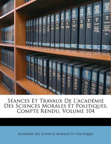 Séances Et Travaux De L'académie Des Sciences Morales Et Politiques, Compte Rendu, Volume 104