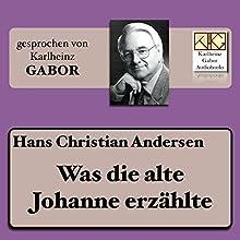Was die alte Johanne erzählte Hörbuch von Hans Christian Andersen Gesprochen von: Karlheinz Gabor