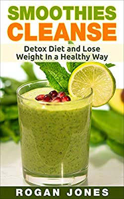 Smoothies: Smoothies Cleanse - Detox Diet And Lose Weight In A Healthy Way (Smoothies, Smoothie Recipes, Smoothie For Weight Loss, Detox, Cleanse, Healthy, Fitness)