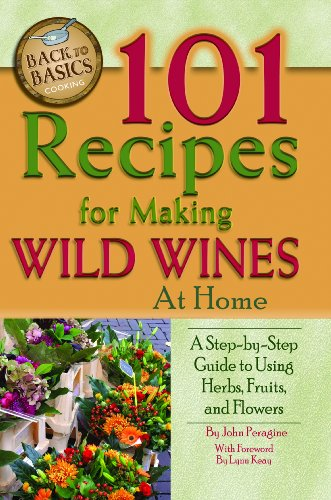 101 Recipes for Making Wild Wines at Home: A Step-by-Step Guide to Using Herbs, Fruits, and Flowers