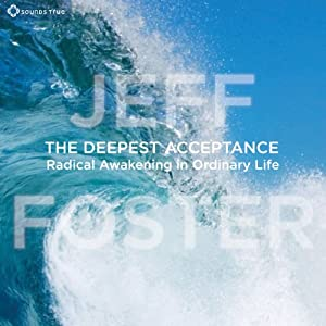 The Deepest Acceptance: Radical Awakening in Ordinary Life | [Jeff Foster]