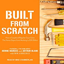 Built from Scratch: How a Couple of Regular Guys Grew The Home Depot from Nothing to $30 Billion Audiobook by Bernie Marcus, Arthur Blank, Bob Andelman Narrated by Mike Chamberlain