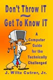 Don't Throw IT ~ Get To Know IT  (A Computer Guide for the Technically Challenged)