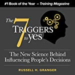 The 7 Triggers to Yes: The New Science Behind Influencing People's Decisions | Russell Granger