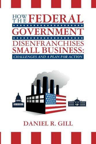 How The Federal Government Disenfranchises Small Business: Challenges And Plan For Action: Challenges And A Plan For Action