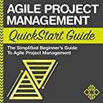Agile Project Management QuickStart Guide: A Simplified Beginners Guide to Agile Project Management |  ClydeBank Business