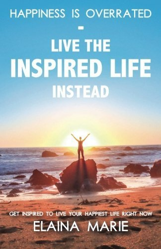 Happiness is Overrated - Live the Inspired Life Instead: Get inspired to live your happiest life right now by Elaina Marie (2015-09-01)