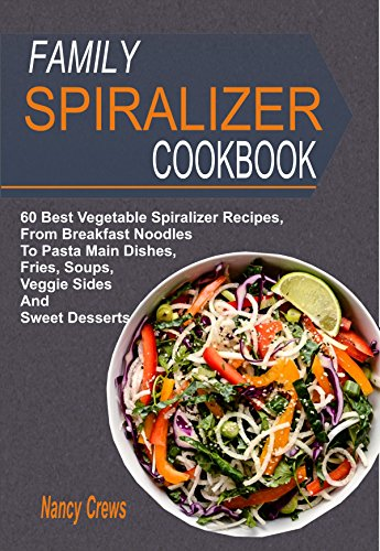 Family Spiralizer Cookbook: 60 Best Vegetable Spiralizer Recipes, From Breakfast Noodles To Pasta Main Dishes, Fries, Soups, Veggie Sides And Sweet Desserts by Nancy Crews