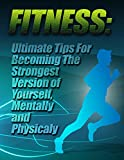 Fitness: Ultimate Tips for Becoming The Strongest Version of Yourself, Mentally and Physically
