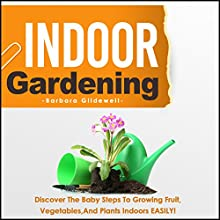 Indoor Gardening: Discover the Baby Steps to Growing Fruit, Vegetables, and Plants Indoors Easily! (       UNABRIDGED) by Barbara Glidewell Narrated by Trevor Clinger