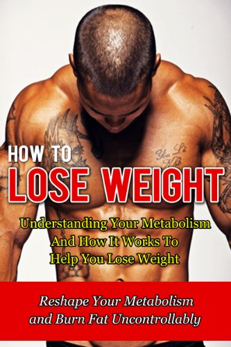 How to Lose Weight: Understanding Your Metabolism And How It Works To Help You Lose Weight-Reshape Your Metabolism and Burn Fat Uncontrollably (How To … Belly Fat, Paleo Diet, Fitness, HCG Book 6)