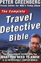 The Complete Travel Detective Bible: The Consummate Insider Tells You What You Need to Know in an Increasingly Complex World!