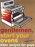 Gentlemen, Start Your Ovens: Killer Recipes for Guys