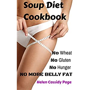 Soup Diet Cookbook: No Wheat; No Gluten; No Hunger; No Belly Fat!: 35 Yummy Soups and Smoothies to Lose Weight and Belly Fat Naturally Without Hunger (How To Cook Healthy in a Hurry)