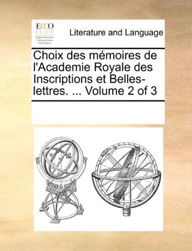 Choix des mémoires de l'Academie Royale des Inscriptions et Belles-lettres. ...  Volume 2 of 3