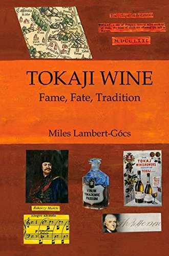 Tokaji Wine: Fame, Fate, Tradition by Miles Lambert-Gócs