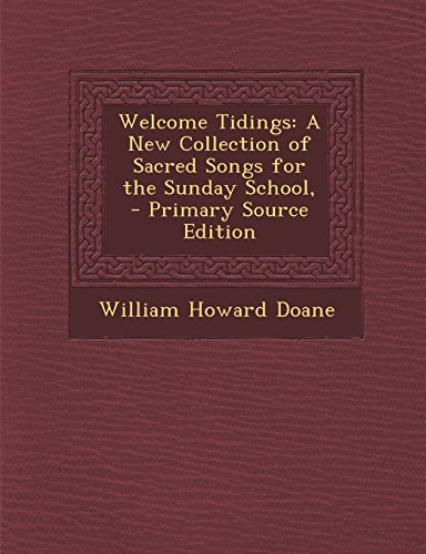 Welcome Tidings: A New Collection of Sacred Songs for the Sunday School, - Primary Source Edition