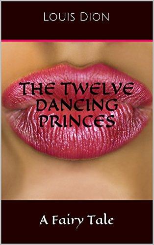 """Louis Dion - The Twelve Dancing Princes, A Fairy Tale: (An Erotic Retelling of """"The Twelve Dancing Princesses"""")"""