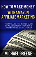 How To Make Money With Amazon Affiliate Marketing: The Ultimate Step-By-Step Guide To Making Money From Home (Or Anywhere In The World) (Amazon Affiliate ... Amazon Affiliate Book 2) (English Edition)