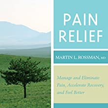 Pain Relief: Manage and Eliminate Pain, Accelerate Recovery, and Feel Better  by Martin L. Rossman Narrated by Martin L. Rossman