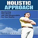 Holistic Approach: Manifesting Your Desire and Take Responsibility for Your Reality | Rob Carlson