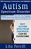 Autism Spectrum Disorder: A Parents Guide To Understand An Autistic Child: Why Autism Spectrum Disorder Can Be Overcome