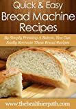 Bread Machine Recipes: By Simply Pressing A Button, You Can Easily Recreate These Bread Recipes (Quick & Easy Recipes)
