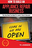 How To Build An Appliance Repair Business: The Only Book You Need To Launch, Grow & Succeed