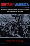 img - for Britain to America: Mid-Nineteenth-Century Immigrants to the United States (Statue of Liberty Ellis Island) by Van Vugt William E. (1999-04-01) Paperback book / textbook / text book