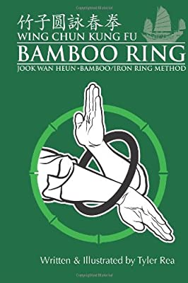 Wing Chun Kung Fu Bamboo Ring: Martial Methods and Details of the Jook Wan Heun of Wing Chun