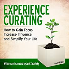 Experience Curating: How to Gain Focus, Increase Influence, and Simplify Your Life (       UNABRIDGED) by Joel Zaslofsky Narrated by Joel Zaslofsky