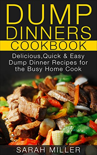 Dump Dinners Cookbook: Delicious, Quick & Easy Dump Dinner Recipes for the Busy Home Cook by SARAH MILLER