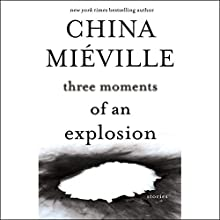 Three Moments of an Explosion: Stories (       UNABRIDGED) by China Miéville Narrated by Nicholas Guy Smith, Bruce Mann, Hillary Huber, MacLeod Andrews