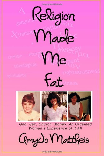 Religion Made Me Fat: God, Sex, Church, Money; an Ordained Woman's Experience of It All