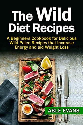 The Wild Diet: The Beginners Cookbook for Wild Paleo Recipes to Increase Energy and Aid Weight Loss (Includes 24 Quick & Easy Recipes that Burn Unwanted Fat) by Able Evans