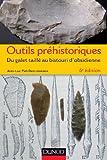 Outils préhistoriques - 6e éd. - Du galet taillé au bistouri d'obsidienne