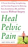 Heal Pelvic Pain: The Proven Stretching, Strengthening, and Nutrition Program for Relieving Pain, Incontinence,& I.B.S, and Other Symptoms Without Surgery