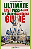 Ultimate Disney World FastPass+ and My Disney Experience Guide: All you need to know about FastPass+ and My Disney Experience App to make the most out of your Disney World experience