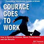Courage Goes to Work: How to Build Backbones, Boost Performance, and Get Results | Bill Treasurer